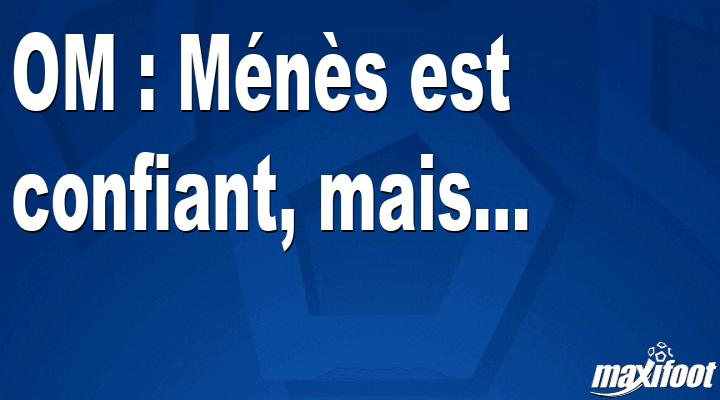 OM : Ménès est confiant, mais…