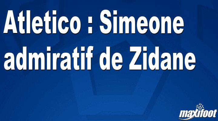 Atletico : Simeone admiratif de Zidane