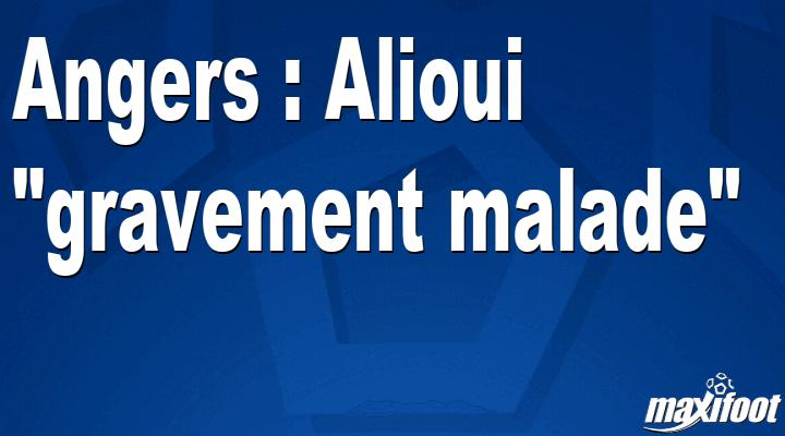 Angers : Alioui gravement malade