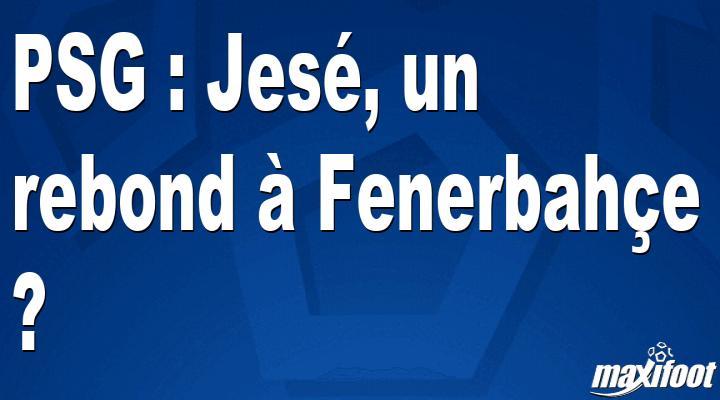 PSG : Jesé, un rebond à Fenerbahçe ?