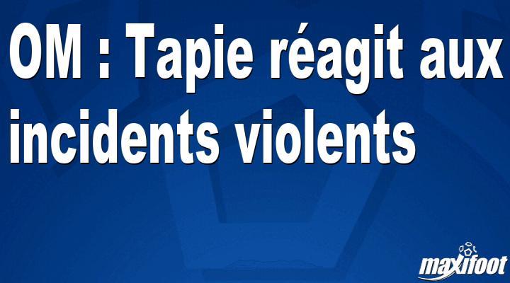 OM : Tapie réagit aux incidents violents