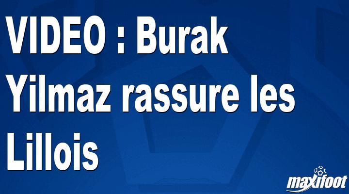 VIDEO : Burak Yilmaz rassure les Lillois