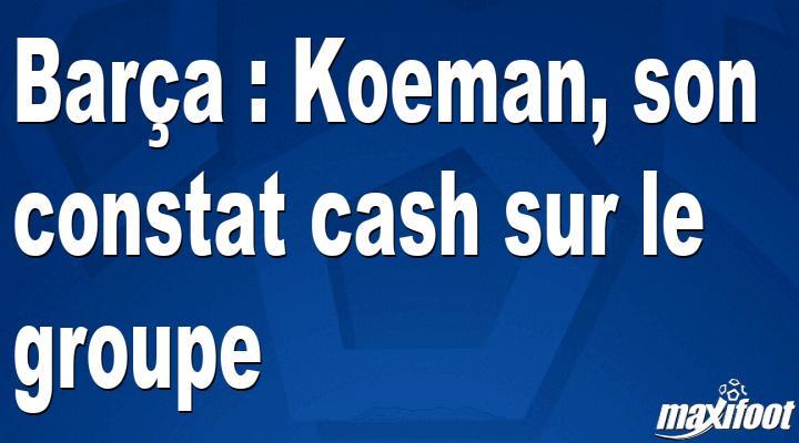 Barça : Koeman, son constat cash sur le groupe