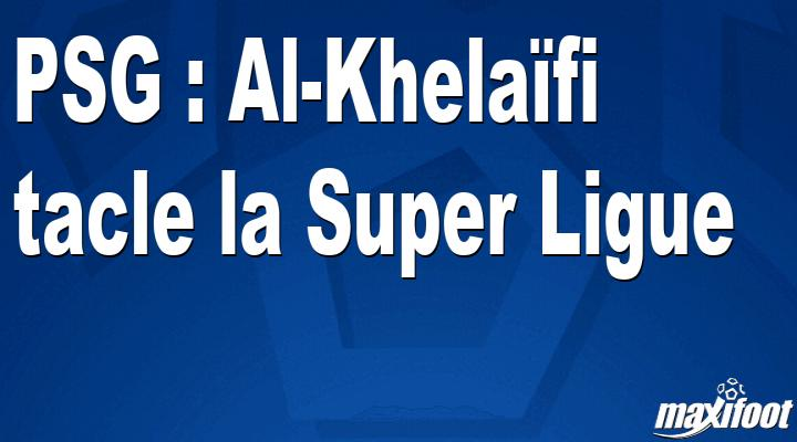 PSG : Al-Khelaïfi tacle la Super Ligue